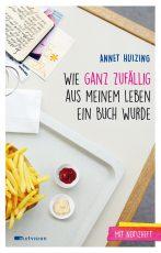 Cover: Annet Huizing, Wie ganz zufällig aus meinem Leben ein Buch wurde