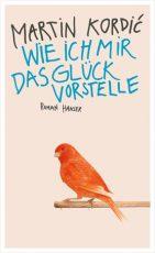 Cover: Martin Kordic, Wie ich mir das Glück vorstelle